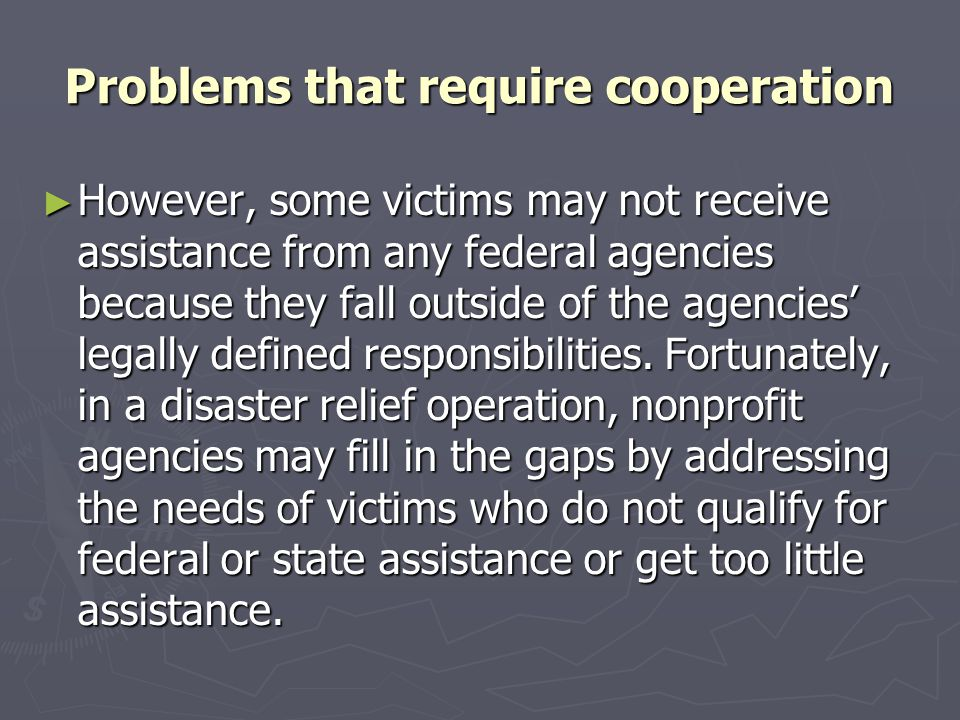 Problems that require cooperation ► However, some victims may not receive assistance from any federal agencies because they fall outside of the agenci