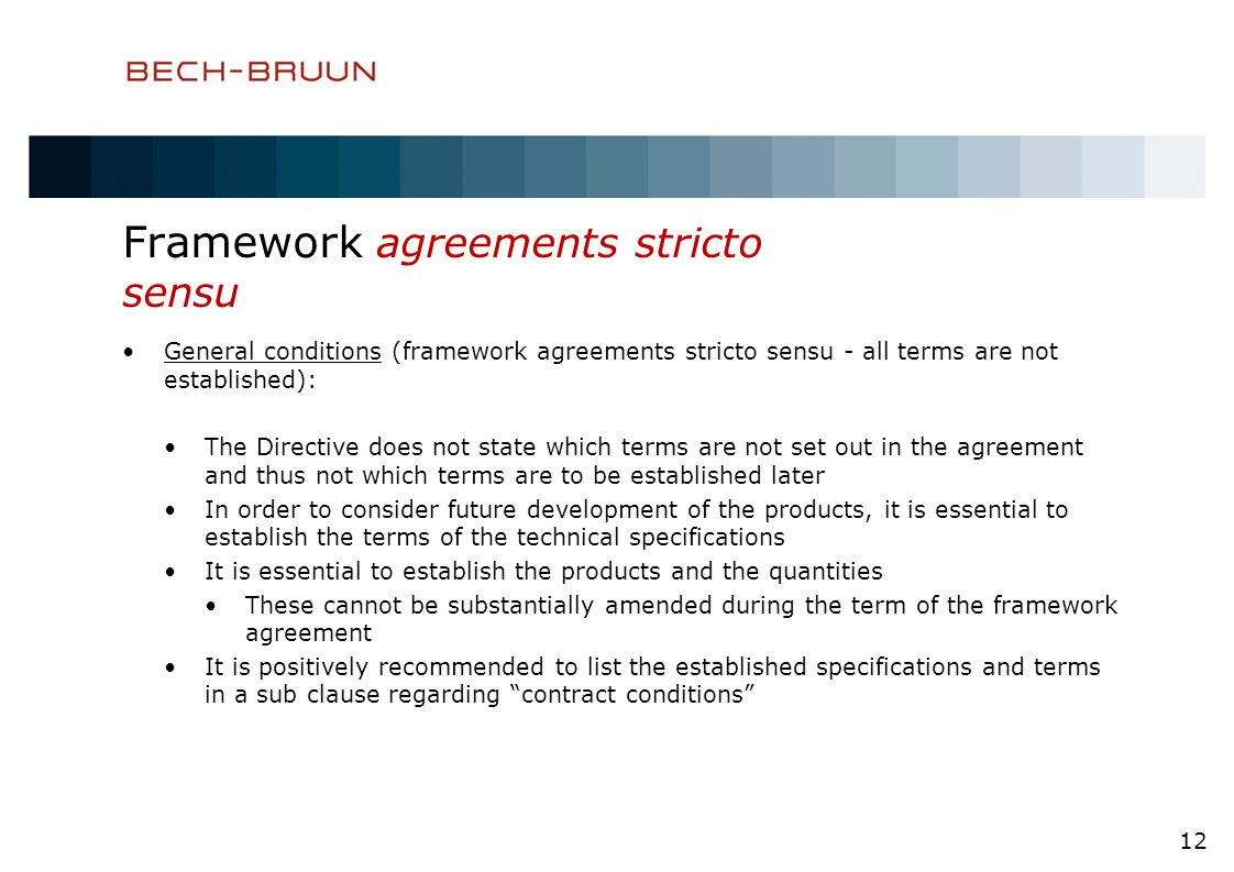 Framework agreements stricto sensu General conditions (framework agreements stricto sensu - all terms are not established): The Directive does not state which terms are not set out in the agreement and thus not which terms are to be established later In order to consider future development of the products, it is essential to establish the terms of the technical specifications It is essential to establish the products and the quantities These cannot be substantially amended during the term of the framework agreement It is positively recommended to list the established specifications and terms in a sub clause regarding contract conditions 12