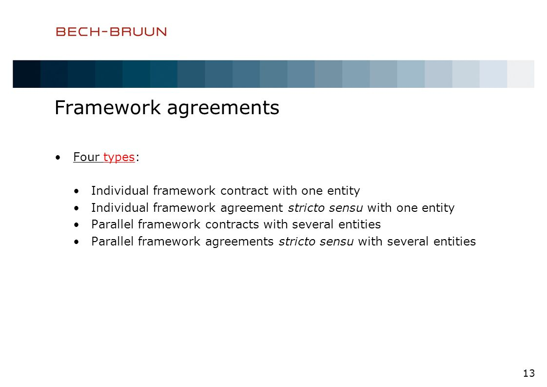 Framework agreements Four types: Individual framework contract with one entity Individual framework agreement stricto sensu with one entity Parallel framework contracts with several entities Parallel framework agreements stricto sensu with several entities 13