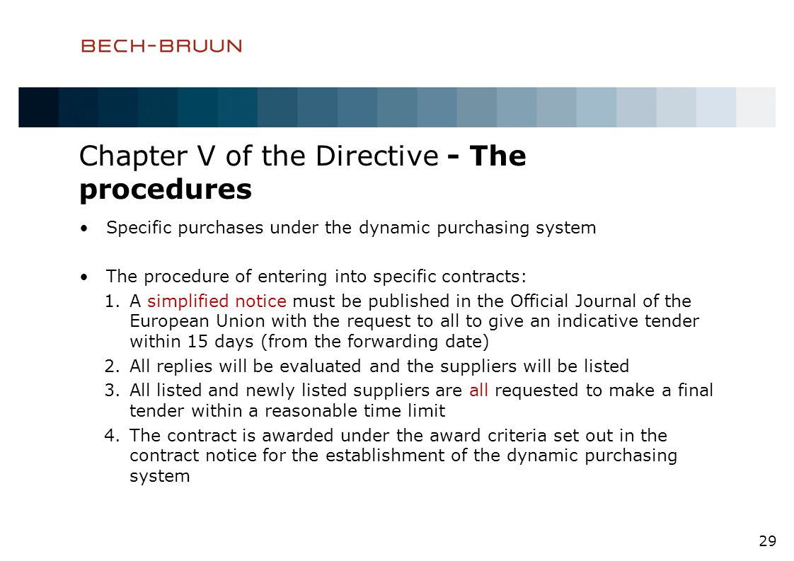 Chapter V of the Directive - The procedures Specific purchases under the dynamic purchasing system The procedure of entering into specific contracts: 1.A simplified notice must be published in the Official Journal of the European Union with the request to all to give an indicative tender within 15 days (from the forwarding date) 2.All replies will be evaluated and the suppliers will be listed 3.All listed and newly listed suppliers are all requested to make a final tender within a reasonable time limit 4.The contract is awarded under the award criteria set out in the contract notice for the establishment of the dynamic purchasing system 29