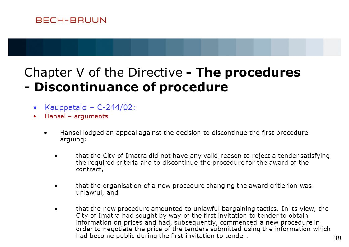 Chapter V of the Directive - The procedures - Discontinuance of procedure Kauppatalo – C-244/02: Hansel – arguments Hansel lodged an appeal against the decision to discontinue the first procedure arguing: that the City of Imatra did not have any valid reason to reject a tender satisfying the required criteria and to discontinue the procedure for the award of the contract, that the organisation of a new procedure changing the award critierion was unlawful, and that the new procedure amounted to unlawful bargaining tactics.