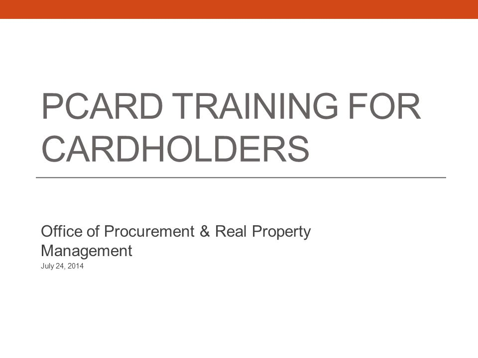 PCARD TRAINING FOR CARDHOLDERS Office of Procurement & Real Property Management July 24, 2014