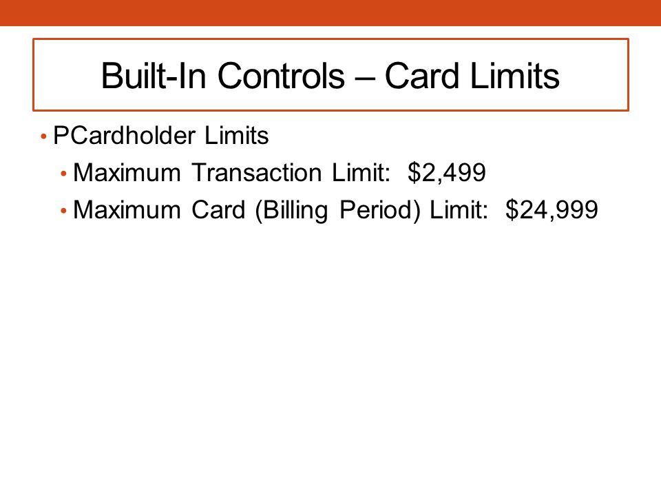 Built-In Controls – Card Limits PCardholder Limits Maximum Transaction Limit: $2,499 Maximum Card (Billing Period) Limit: $24,999