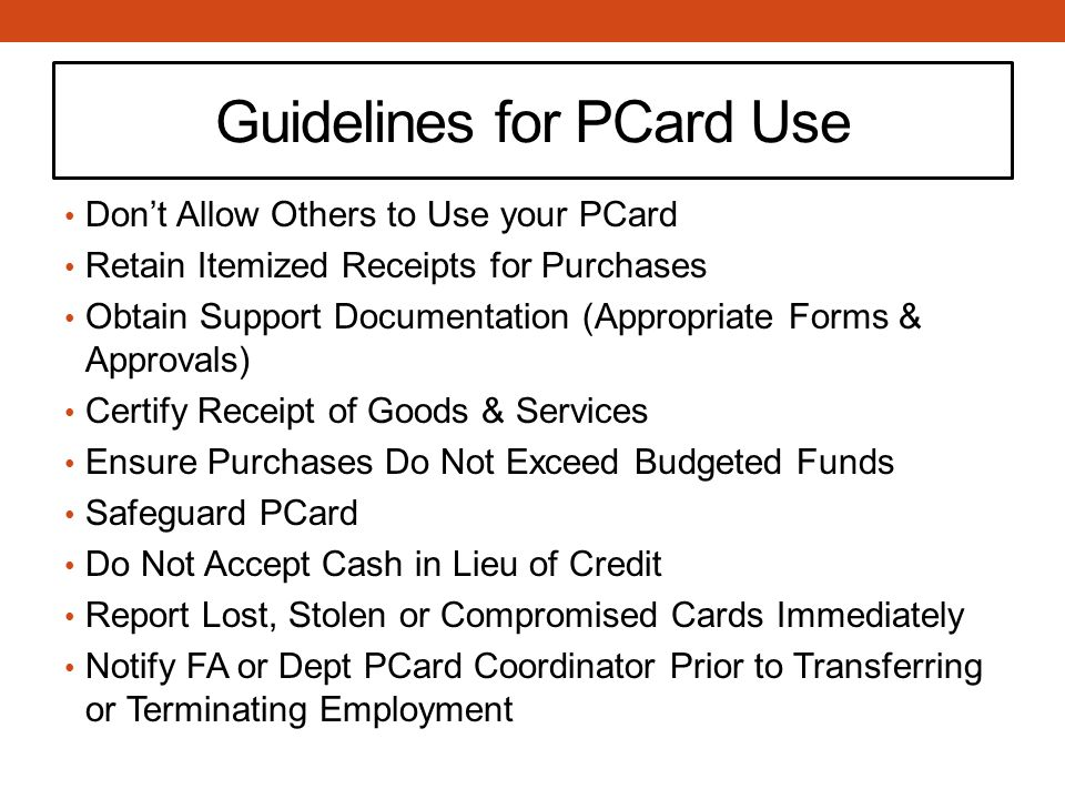 Guidelines for PCard Use Don't Allow Others to Use your PCard Retain Itemized Receipts for Purchases Obtain Support Documentation (Appropriate Forms & Approvals) Certify Receipt of Goods & Services Ensure Purchases Do Not Exceed Budgeted Funds Safeguard PCard Do Not Accept Cash in Lieu of Credit Report Lost, Stolen or Compromised Cards Immediately Notify FA or Dept PCard Coordinator Prior to Transferring or Terminating Employment