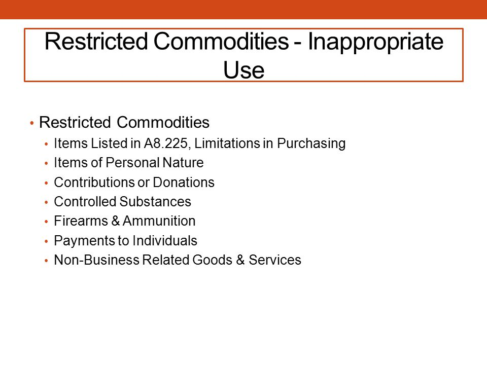 Restricted Commodities - Inappropriate Use Restricted Commodities Items Listed in A8.225, Limitations in Purchasing Items of Personal Nature Contributions or Donations Controlled Substances Firearms & Ammunition Payments to Individuals Non-Business Related Goods & Services