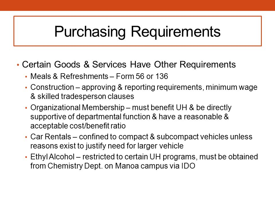 Purchasing Requirements Certain Goods & Services Have Other Requirements Meals & Refreshments – Form 56 or 136 Construction – approving & reporting requirements, minimum wage & skilled tradesperson clauses Organizational Membership – must benefit UH & be directly supportive of departmental function & have a reasonable & acceptable cost/benefit ratio Car Rentals – confined to compact & subcompact vehicles unless reasons exist to justify need for larger vehicle Ethyl Alcohol – restricted to certain UH programs, must be obtained from Chemistry Dept.