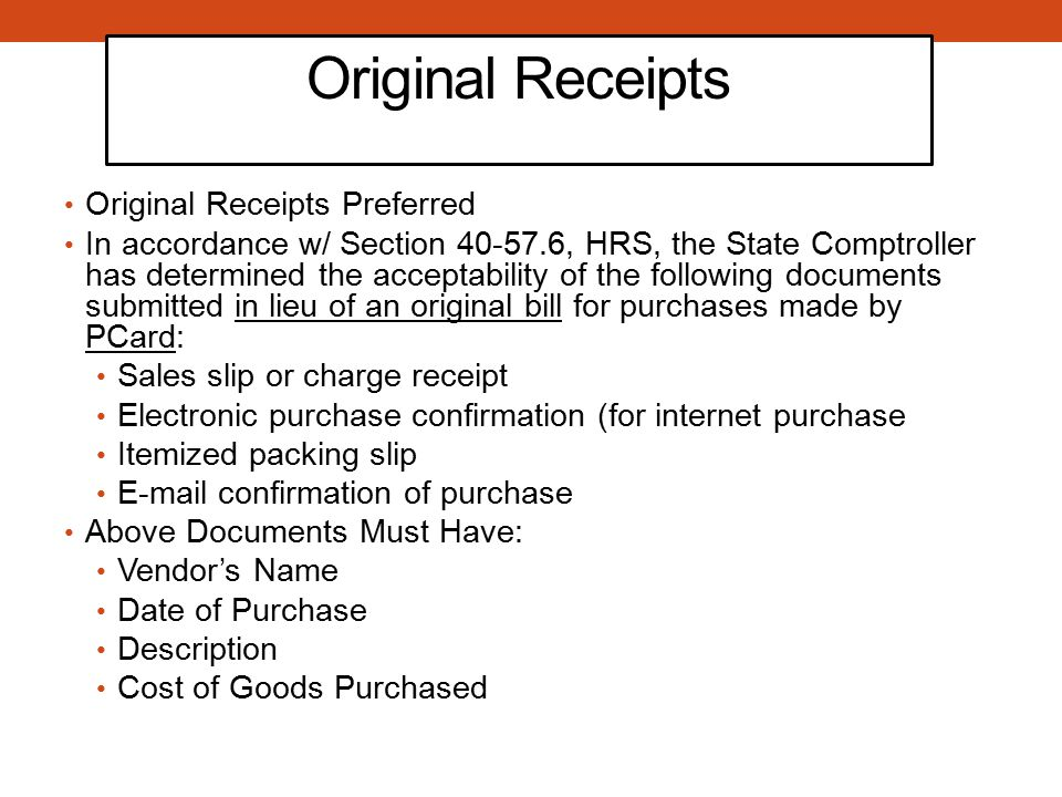 Original Receipts Original Receipts Preferred In accordance w/ Section 40-57.6, HRS, the State Comptroller has determined the acceptability of the following documents submitted in lieu of an original bill for purchases made by PCard: Sales slip or charge receipt Electronic purchase confirmation (for internet purchase Itemized packing slip E-mail confirmation of purchase Above Documents Must Have: Vendor's Name Date of Purchase Description Cost of Goods Purchased