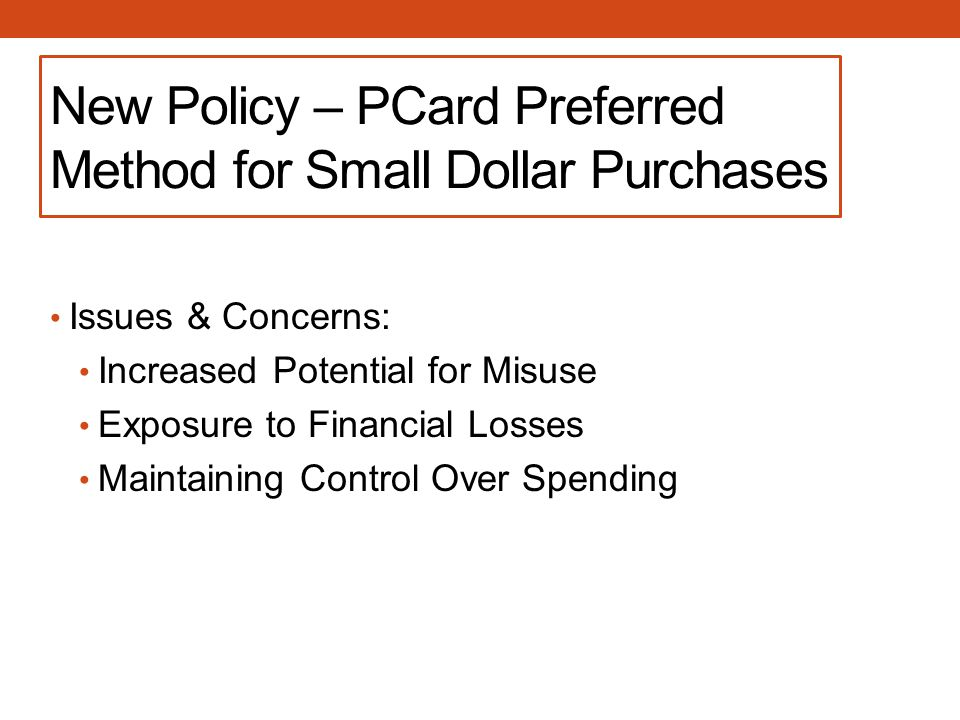 New Policy – PCard Preferred Method for Small Dollar Purchases Issues & Concerns: Increased Potential for Misuse Exposure to Financial Losses Maintaining Control Over Spending