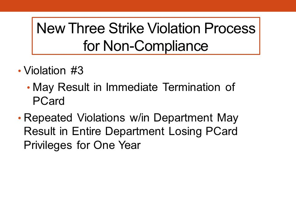 New Three Strike Violation Process for Non-Compliance Violation #3 May Result in Immediate Termination of PCard Repeated Violations w/in Department May Result in Entire Department Losing PCard Privileges for One Year