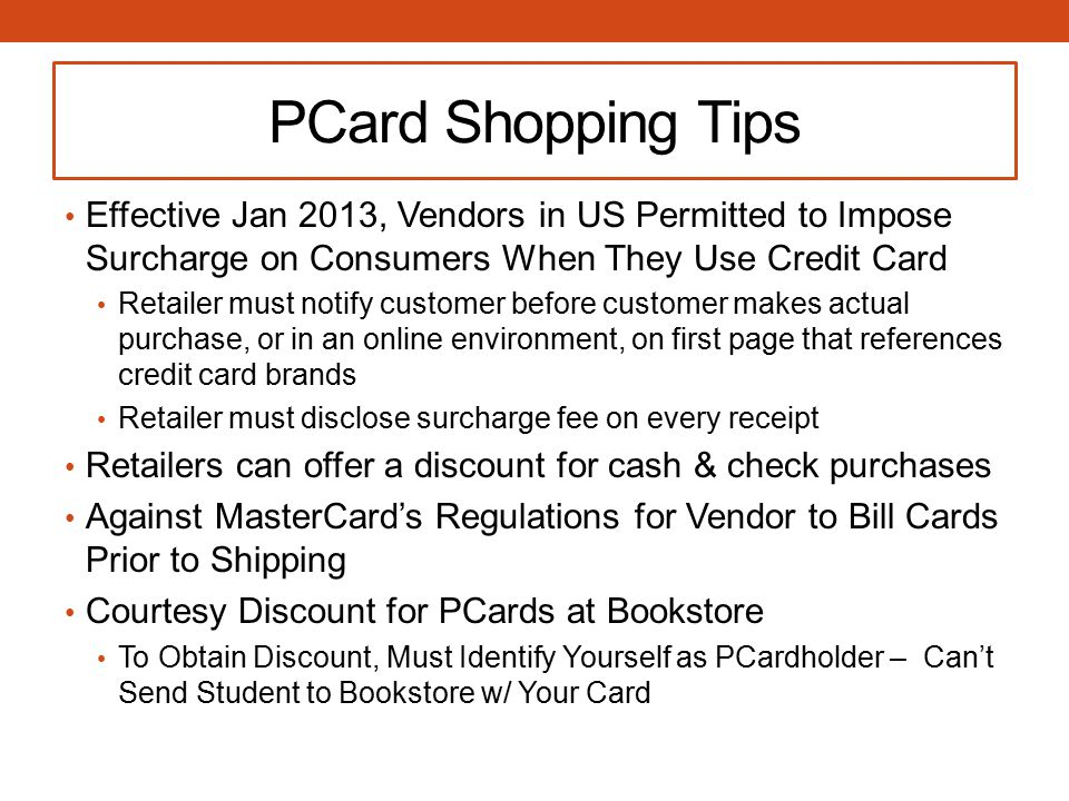 PCard Shopping Tips Effective Jan 2013, Vendors in US Permitted to Impose Surcharge on Consumers When They Use Credit Card Retailer must notify customer before customer makes actual purchase, or in an online environment, on first page that references credit card brands Retailer must disclose surcharge fee on every receipt Retailers can offer a discount for cash & check purchases Against MasterCard's Regulations for Vendor to Bill Cards Prior to Shipping Courtesy Discount for PCards at Bookstore To Obtain Discount, Must Identify Yourself as PCardholder – Can't Send Student to Bookstore w/ Your Card