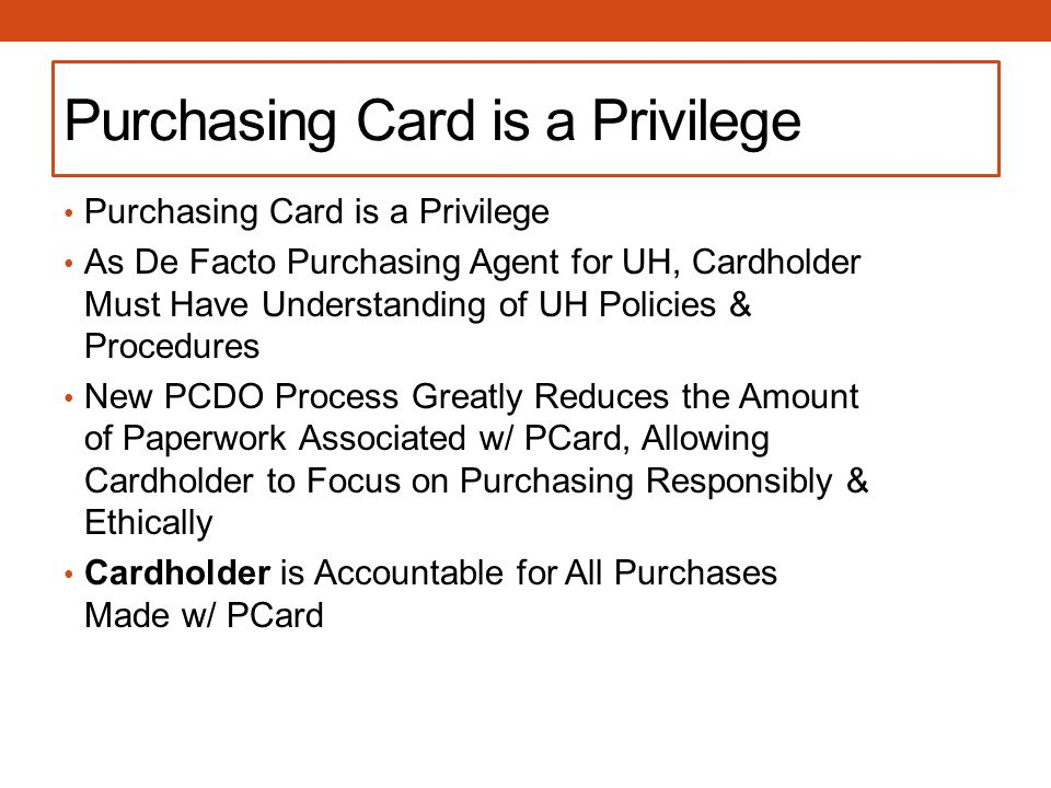 Purchasing Card is a Privilege As De Facto Purchasing Agent for UH, Cardholder Must Have Understanding of UH Policies & Procedures New PCDO Process Greatly Reduces the Amount of Paperwork Associated w/ PCard, Allowing Cardholder to Focus on Purchasing Responsibly & Ethically Cardholder is Accountable for All Purchases Made w/ PCard