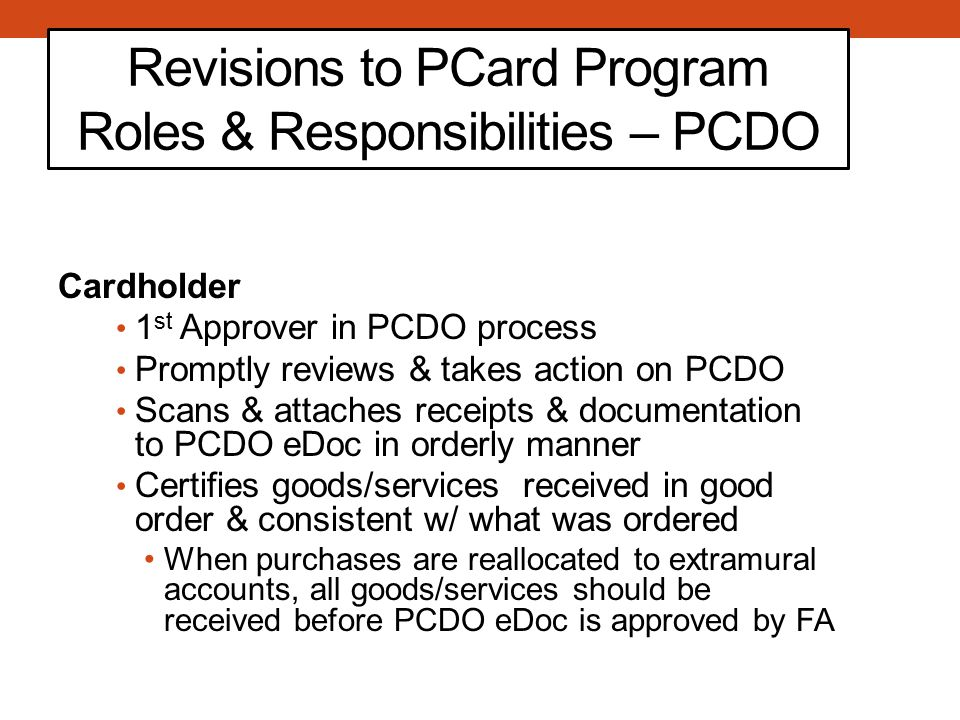 Revisions to PCard Program Roles & Responsibilities – PCDO Cardholder 1 st Approver in PCDO process Promptly reviews & takes action on PCDO Scans & attaches receipts & documentation to PCDO eDoc in orderly manner Certifies goods/services received in good order & consistent w/ what was ordered When purchases are reallocated to extramural accounts, all goods/services should be received before PCDO eDoc is approved by FA