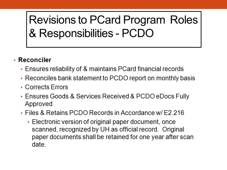 Revisions to PCard Program Roles & Responsibilities - PCDO Reconciler Ensures reliability of & maintains PCard financial records Reconciles bank statement to PCDO report on monthly basis Corrects Errors Ensures Goods & Services Received & PCDO eDocs Fully Approved Files & Retains PCDO Records in Accordance w/ E2.216 Electronic version of original paper document, once scanned, recognized by UH as official record.