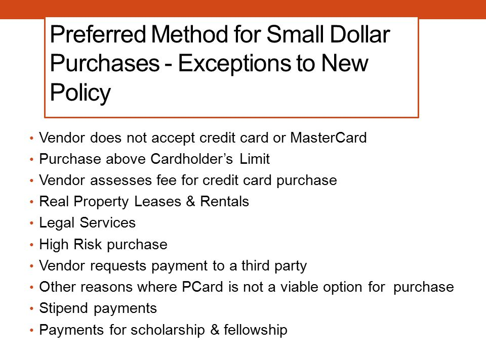 Preferred Method for Small Dollar Purchases - Exceptions to New Policy Vendor does not accept credit card or MasterCard Purchase above Cardholder's Limit Vendor assesses fee for credit card purchase Real Property Leases & Rentals Legal Services High Risk purchase Vendor requests payment to a third party Other reasons where PCard is not a viable option for purchase Stipend payments Payments for scholarship & fellowship