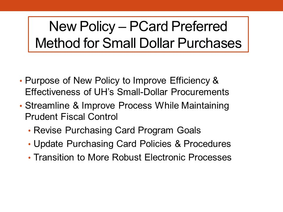 New Policy – PCard Preferred Method for Small Dollar Purchases Purpose of New Policy to Improve Efficiency & Effectiveness of UH's Small-Dollar Procurements Streamline & Improve Process While Maintaining Prudent Fiscal Control Revise Purchasing Card Program Goals Update Purchasing Card Policies & Procedures Transition to More Robust Electronic Processes