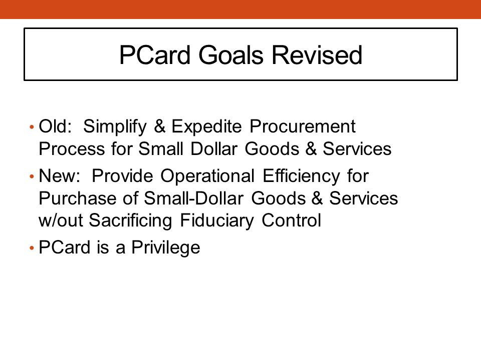 PCard Goals Revised Old: Simplify & Expedite Procurement Process for Small Dollar Goods & Services New: Provide Operational Efficiency for Purchase of Small-Dollar Goods & Services w/out Sacrificing Fiduciary Control PCard is a Privilege