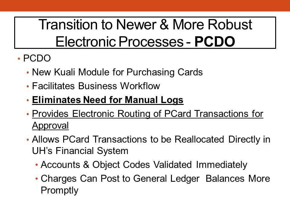 Transition to Newer & More Robust Electronic Processes - PCDO PCDO New Kuali Module for Purchasing Cards Facilitates Business Workflow Eliminates Need for Manual Logs Provides Electronic Routing of PCard Transactions for Approval Allows PCard Transactions to be Reallocated Directly in UH's Financial System Accounts & Object Codes Validated Immediately Charges Can Post to General Ledger Balances More Promptly