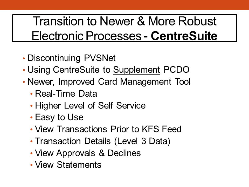 Transition to Newer & More Robust Electronic Processes - CentreSuite Discontinuing PVSNet Using CentreSuite to Supplement PCDO Newer, Improved Card Management Tool Real-Time Data Higher Level of Self Service Easy to Use View Transactions Prior to KFS Feed Transaction Details (Level 3 Data) View Approvals & Declines View Statements