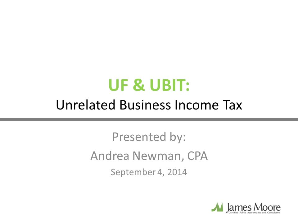 UF & UBIT: Unrelated Business Income Tax Presented by: Andrea Newman, CPA September 4, 2014