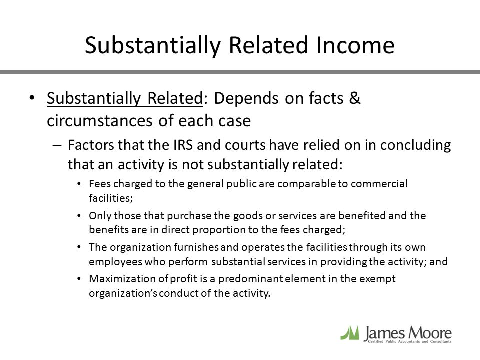 Substantially Related Income Substantially Related: Depends on facts & circumstances of each case – Factors that the IRS and courts have relied on in concluding that an activity is not substantially related: Fees charged to the general public are comparable to commercial facilities; Only those that purchase the goods or services are benefited and the benefits are in direct proportion to the fees charged; The organization furnishes and operates the facilities through its own employees who perform substantial services in providing the activity; and Maximization of profit is a predominant element in the exempt organization's conduct of the activity.