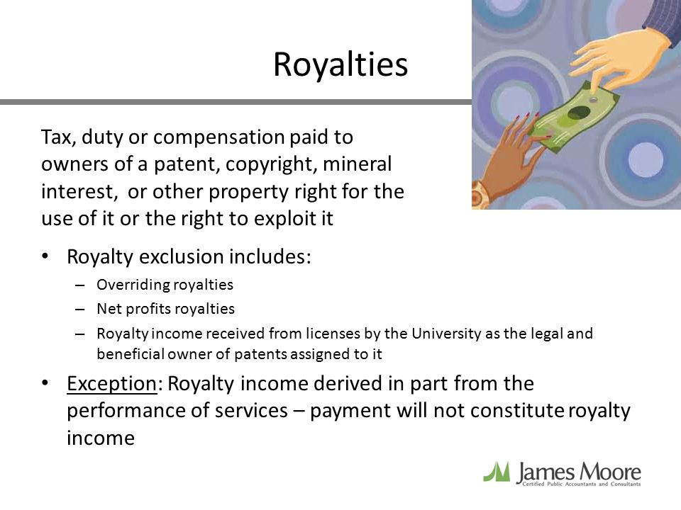 Royalties Tax, duty or compensation paid to owners of a patent, copyright, mineral interest, or other property right for the use of it or the right to exploit it Royalty exclusion includes: – Overriding royalties – Net profits royalties – Royalty income received from licenses by the University as the legal and beneficial owner of patents assigned to it Exception: Royalty income derived in part from the performance of services – payment will not constitute royalty income