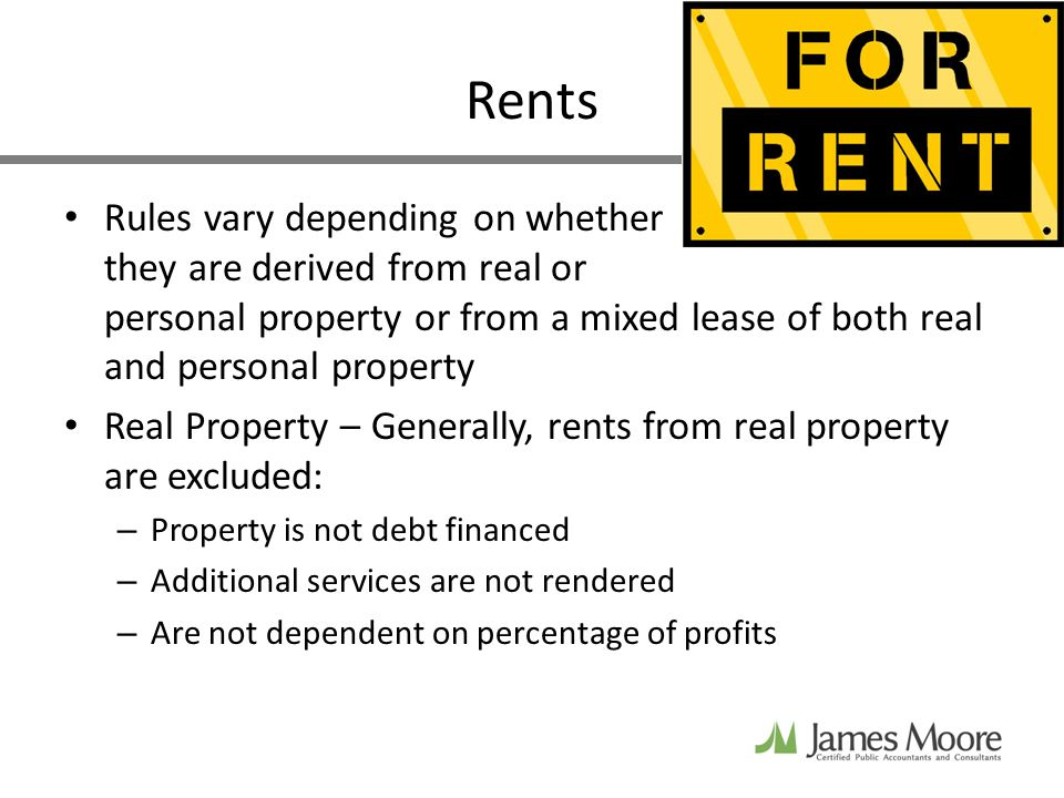 Rents Rules vary depending on whether they are derived from real or personal property or from a mixed lease of both real and personal property Real Property – Generally, rents from real property are excluded: – Property is not debt financed – Additional services are not rendered – Are not dependent on percentage of profits