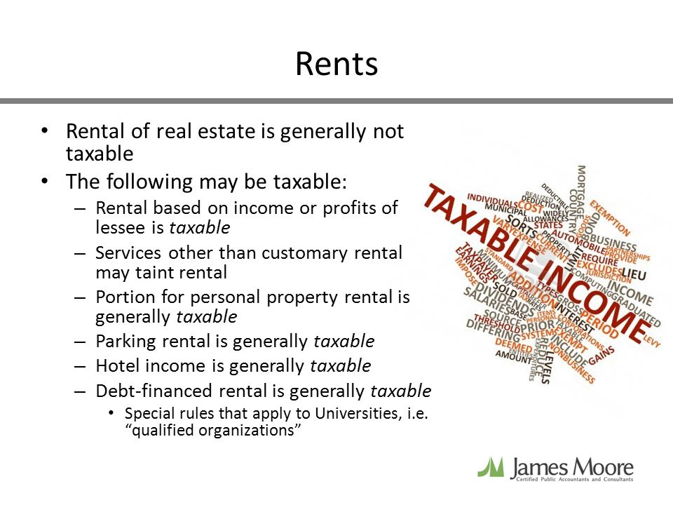 Rents Rental of real estate is generally not taxable The following may be taxable: – Rental based on income or profits of lessee is taxable – Services other than customary rental may taint rental – Portion for personal property rental is generally taxable – Parking rental is generally taxable – Hotel income is generally taxable – Debt-financed rental is generally taxable Special rules that apply to Universities, i.e.