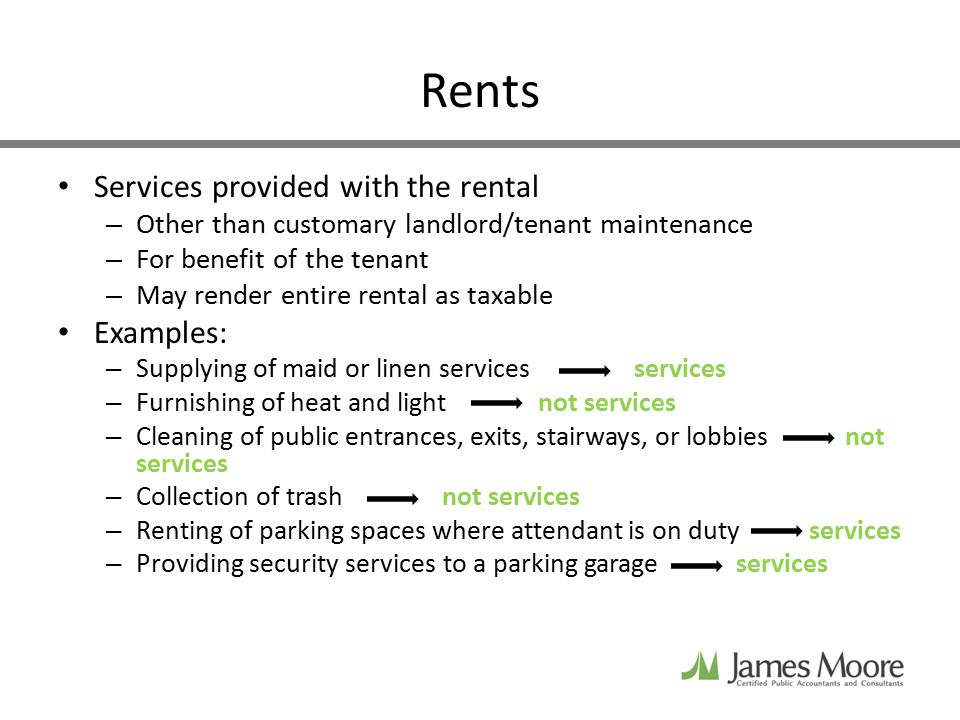 Rents Services provided with the rental – Other than customary landlord/tenant maintenance – For benefit of the tenant – May render entire rental as taxable Examples: – Supplying of maid or linen servicesservices – Furnishing of heat and lightnot services – Cleaning of public entrances, exits, stairways, or lobbies not services – Collection of trashnot services – Renting of parking spaces where attendant is on duty services – Providing security services to a parking garage services