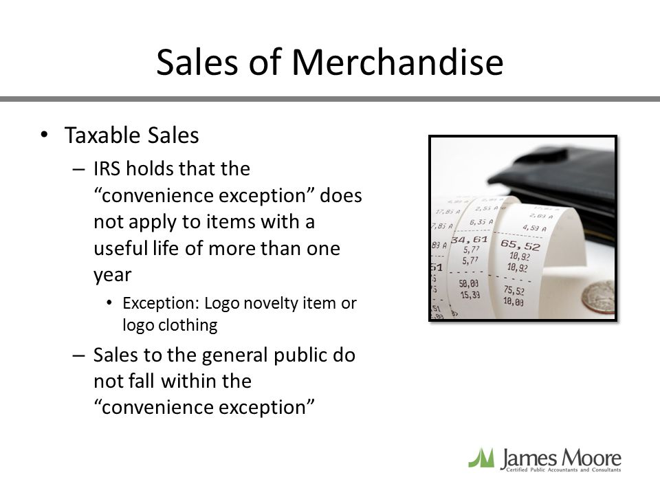 Sales of Merchandise Taxable Sales – IRS holds that the convenience exception does not apply to items with a useful life of more than one year Exception: Logo novelty item or logo clothing – Sales to the general public do not fall within the convenience exception