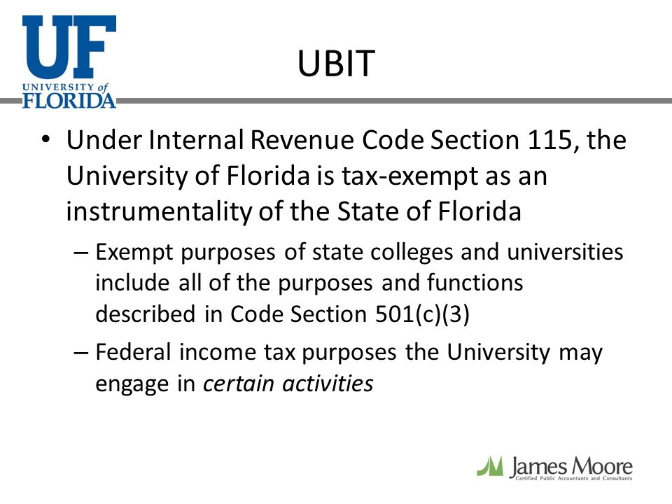 UBIT Under Internal Revenue Code Section 115, the University of Florida is tax-exempt as an instrumentality of the State of Florida – Exempt purposes of state colleges and universities include all of the purposes and functions described in Code Section 501(c)(3) – Federal income tax purposes the University may engage in certain activities