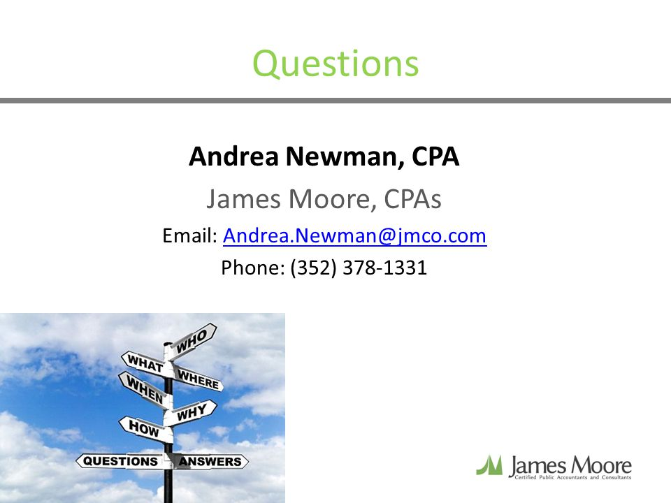 Questions Andrea Newman, CPA James Moore, CPAs Email: Andrea.Newman@jmco.comAndrea.Newman@jmco.com Phone: (352) 378-1331