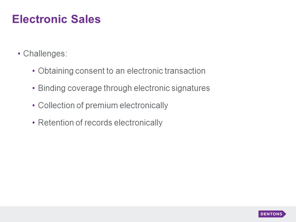 Electronic Sales Challenges: Obtaining consent to an electronic transaction Binding coverage through electronic signatures Collection of premium electronically Retention of records electronically