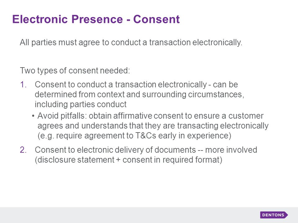 Electronic Presence - Consent All parties must agree to conduct a transaction electronically.