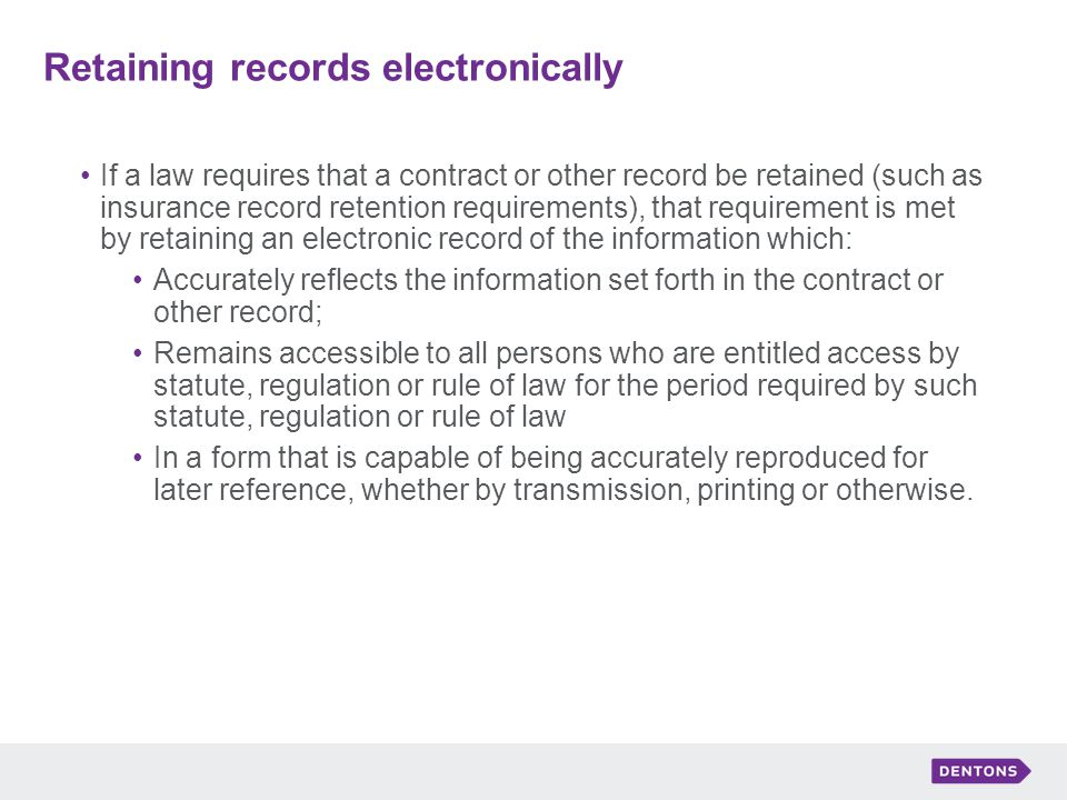Retaining records electronically If a law requires that a contract or other record be retained (such as insurance record retention requirements), that requirement is met by retaining an electronic record of the information which: Accurately reflects the information set forth in the contract or other record; Remains accessible to all persons who are entitled access by statute, regulation or rule of law for the period required by such statute, regulation or rule of law In a form that is capable of being accurately reproduced for later reference, whether by transmission, printing or otherwise.