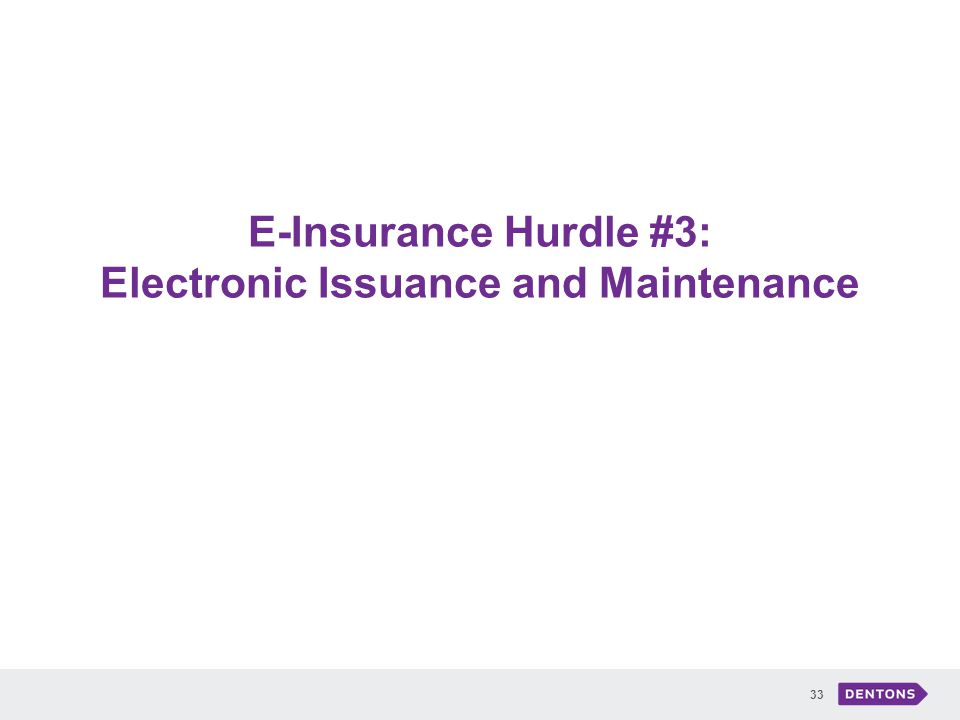 E-Insurance Hurdle #3: Electronic Issuance and Maintenance 33