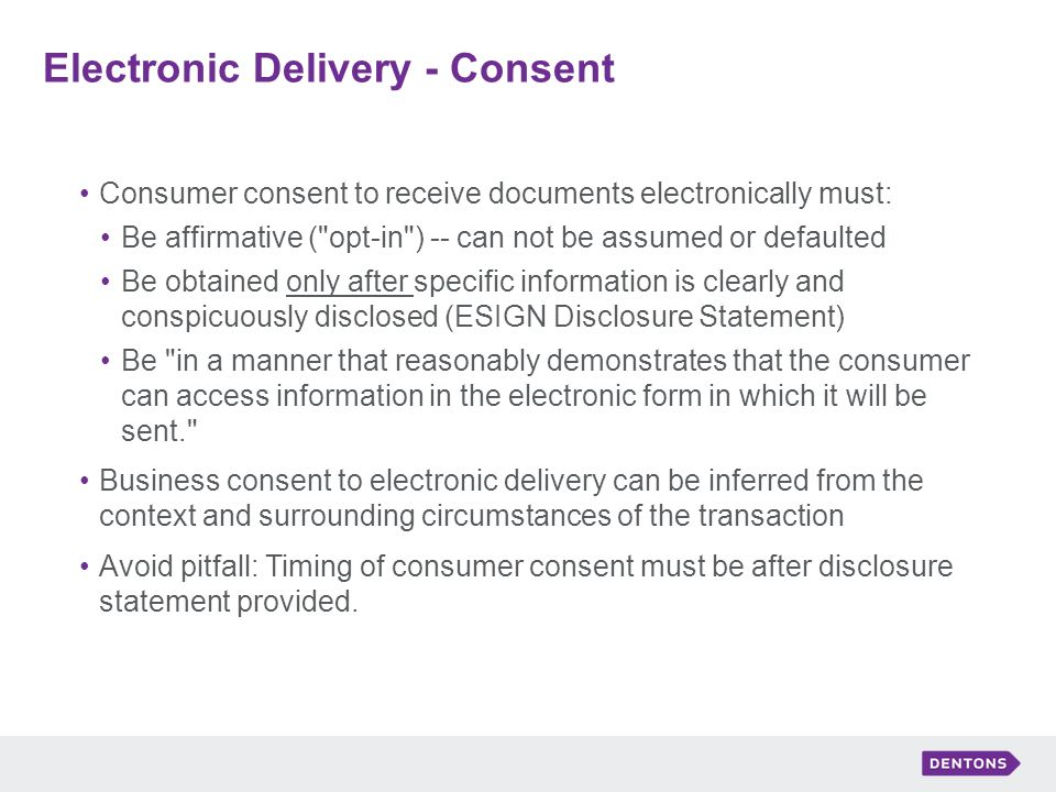 Electronic Delivery - Consent Consumer consent to receive documents electronically must: Be affirmative ( opt-in ) -- can not be assumed or defaulted Be obtained only after specific information is clearly and conspicuously disclosed (ESIGN Disclosure Statement) Be in a manner that reasonably demonstrates that the consumer can access information in the electronic form in which it will be sent. Business consent to electronic delivery can be inferred from the context and surrounding circumstances of the transaction Avoid pitfall: Timing of consumer consent must be after disclosure statement provided.