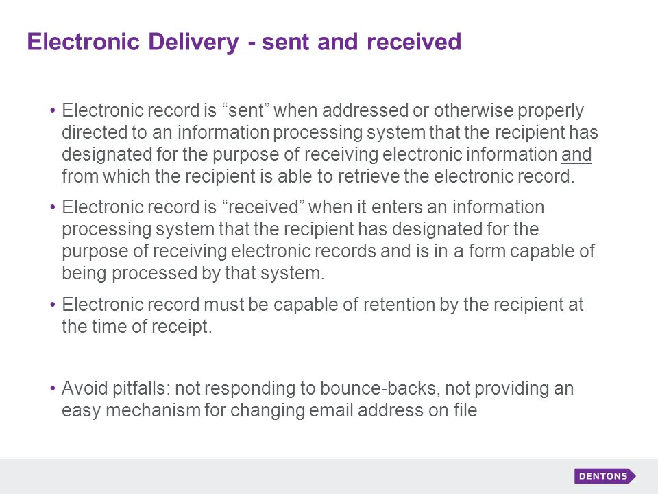 Electronic Delivery - sent and received Electronic record is sent when addressed or otherwise properly directed to an information processing system that the recipient has designated for the purpose of receiving electronic information and from which the recipient is able to retrieve the electronic record.