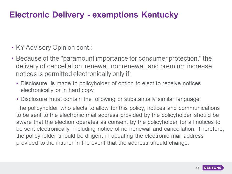 Electronic Delivery - exemptions Kentucky 45 KY Advisory Opinion cont.: Because of the paramount importance for consumer protection, the delivery of cancellation, renewal, nonrenewal, and premium increase notices is permitted electronically only if: Disclosure is made to policyholder of option to elect to receive notices electronically or in hard copy.