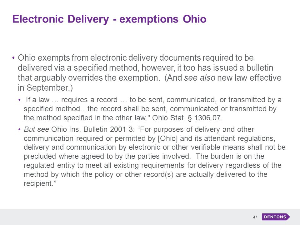 Electronic Delivery - exemptions Ohio 47 Ohio exempts from electronic delivery documents required to be delivered via a specified method, however, it too has issued a bulletin that arguably overrides the exemption.