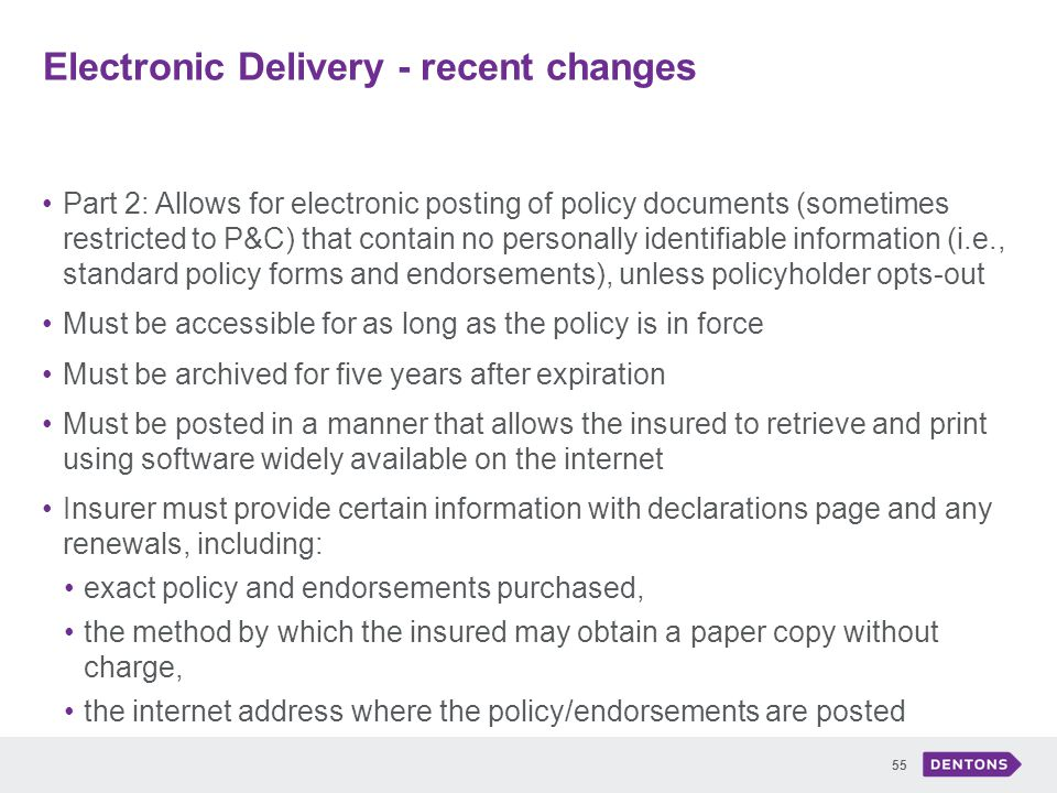 Electronic Delivery - recent changes 55 Part 2: Allows for electronic posting of policy documents (sometimes restricted to P&C) that contain no personally identifiable information (i.e., standard policy forms and endorsements), unless policyholder opts-out Must be accessible for as long as the policy is in force Must be archived for five years after expiration Must be posted in a manner that allows the insured to retrieve and print using software widely available on the internet Insurer must provide certain information with declarations page and any renewals, including: exact policy and endorsements purchased, the method by which the insured may obtain a paper copy without charge, the internet address where the policy/endorsements are posted