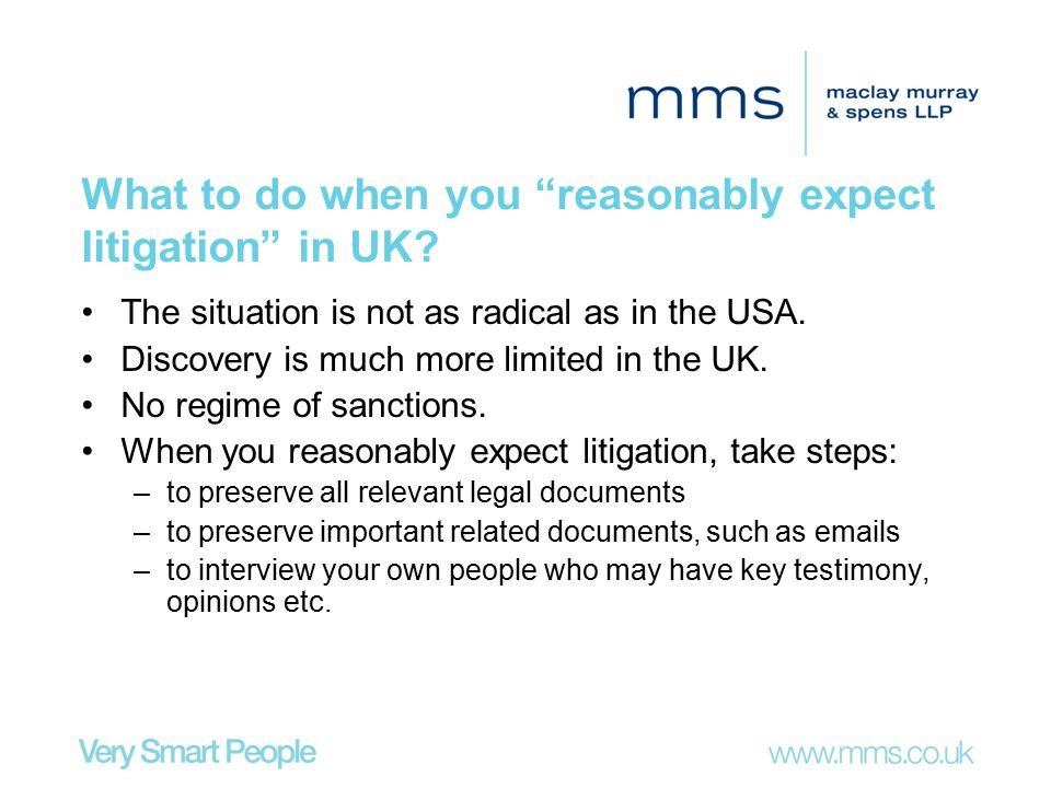 "What to do when you ""reasonably expect litigation"" in UK? The situation is not as radical as in the USA. Discovery is much more limited in the UK. No"