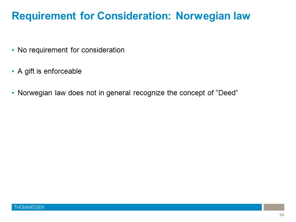 Requirement for Consideration: Norwegian law 14 No requirement for consideration A gift is enforceable Norwegian law does not in general recognize the