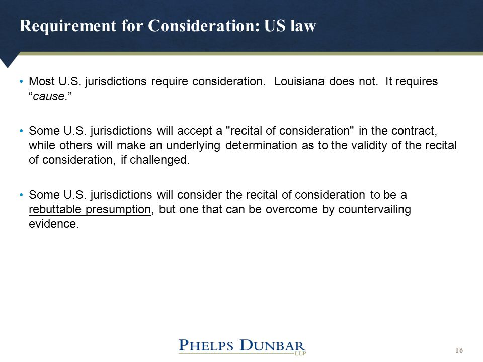 "Requirement for Consideration: US law 16 Most U.S. jurisdictions require consideration. Louisiana does not. It requires ""cause."" Some U.S. jurisdictio"