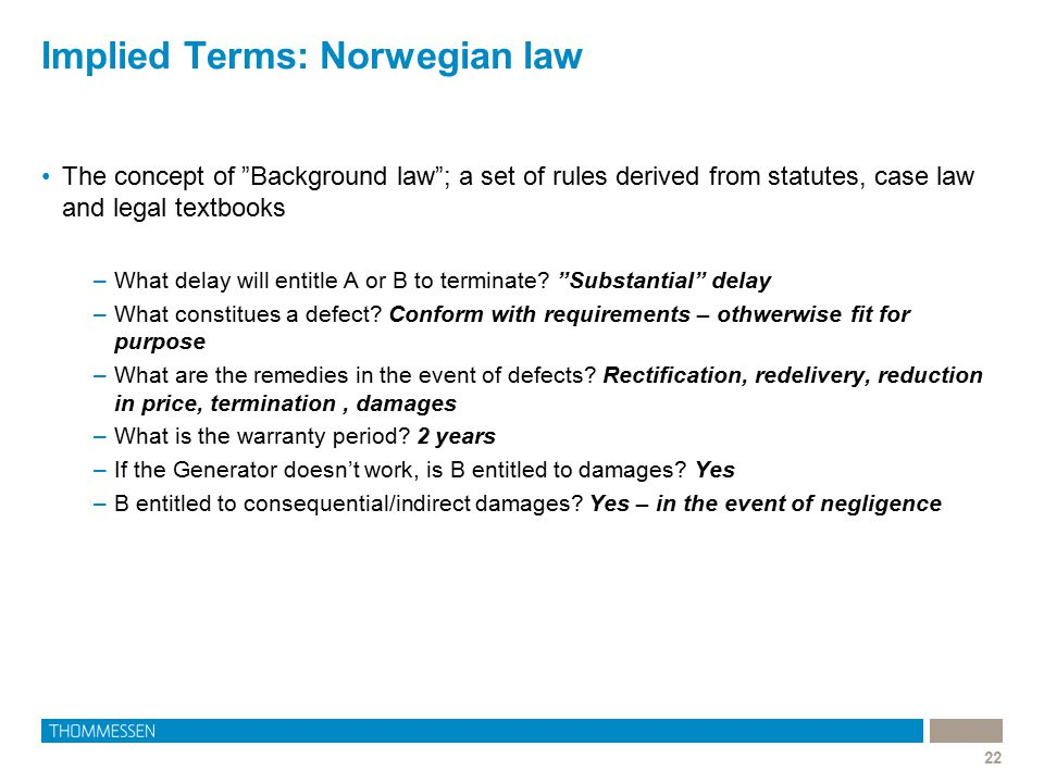 "Implied Terms: Norwegian law 22 The concept of ""Background law""; a set of rules derived from statutes, case law and legal textbooks –What delay will e"