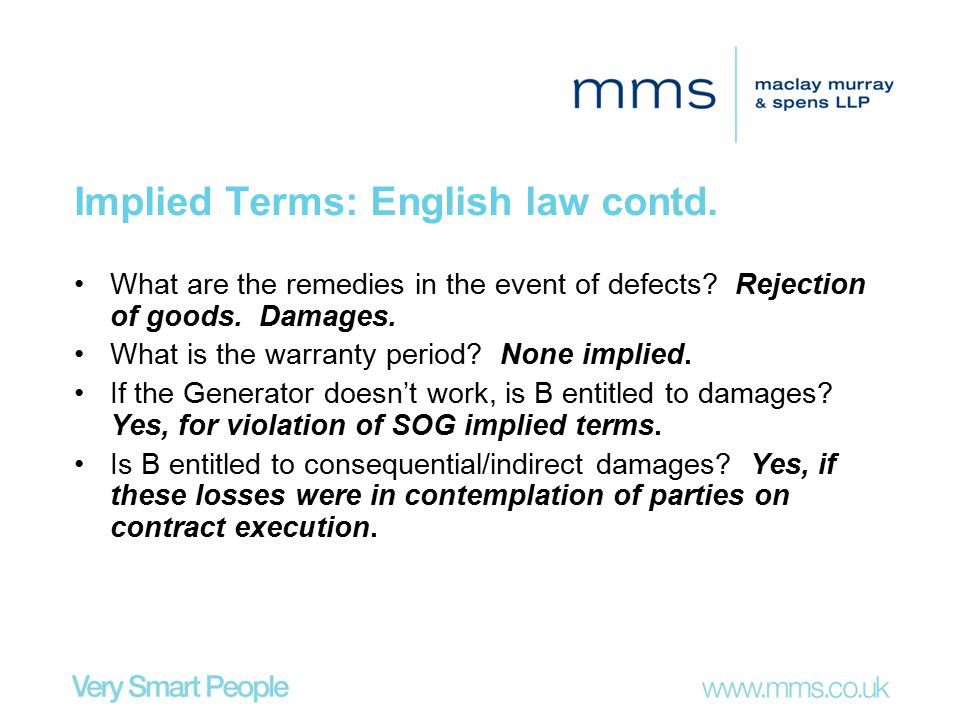 Implied Terms: English law contd. What are the remedies in the event of defects? Rejection of goods. Damages. What is the warranty period? None implie