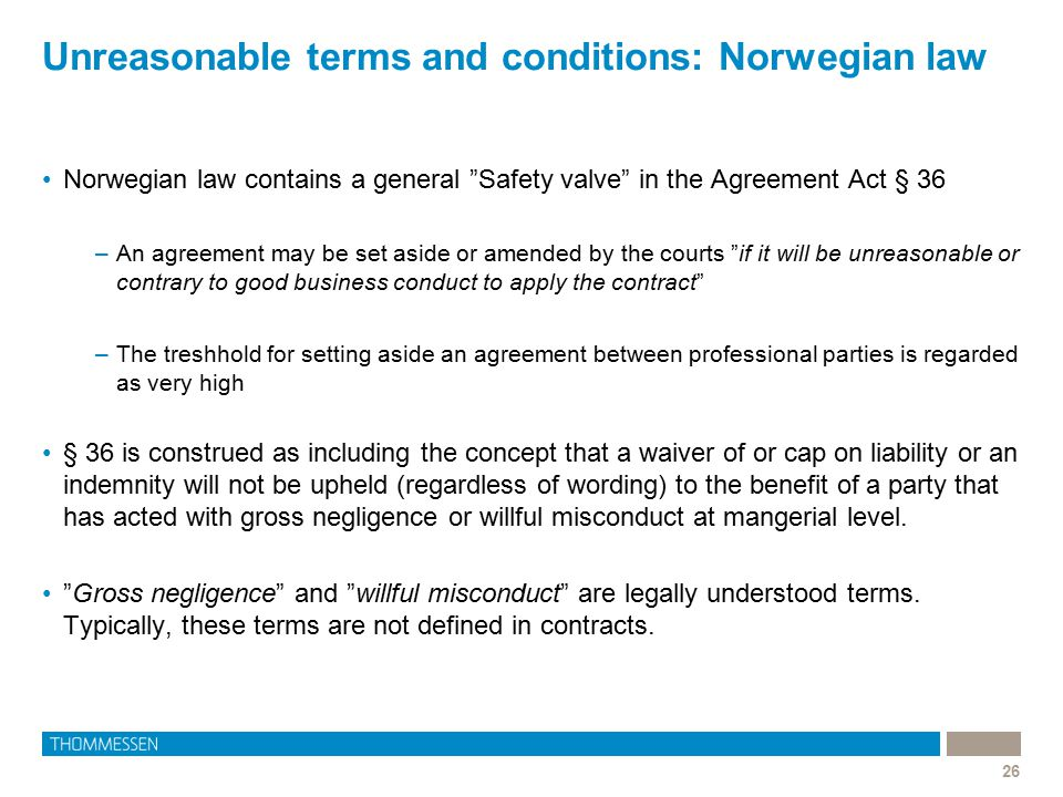 "Unreasonable terms and conditions: Norwegian law 26 Norwegian law contains a general ""Safety valve"" in the Agreement Act § 36 –An agreement may be set"