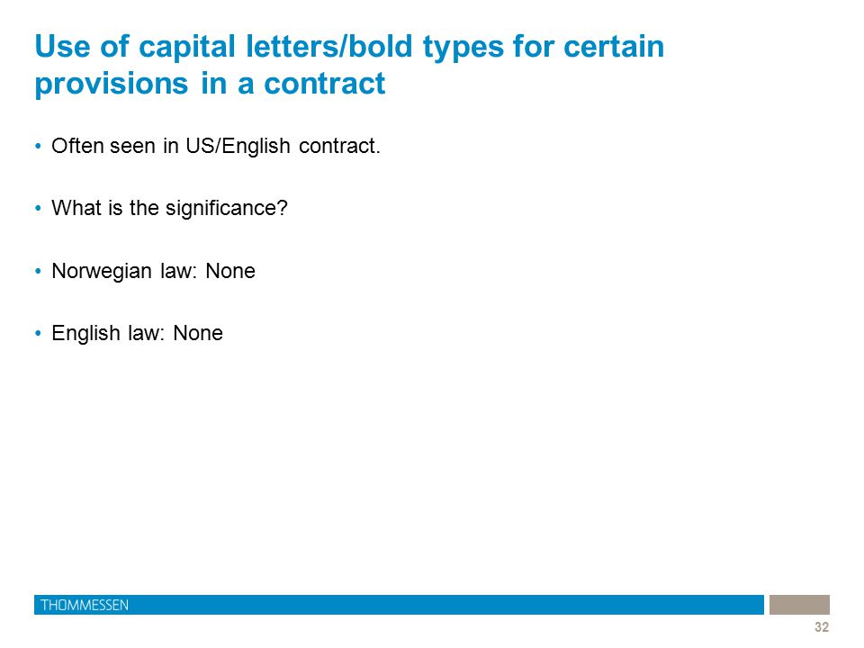 Use of capital letters/bold types for certain provisions in a contract 32 Often seen in US/English contract. What is the significance? Norwegian law: