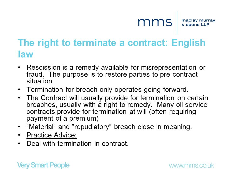 The right to terminate a contract: English law Rescission is a remedy available for misrepresentation or fraud. The purpose is to restore parties to p