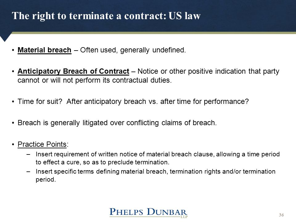 The right to terminate a contract: US law 36 Material breach – Often used, generally undefined. Anticipatory Breach of Contract – Notice or other posi