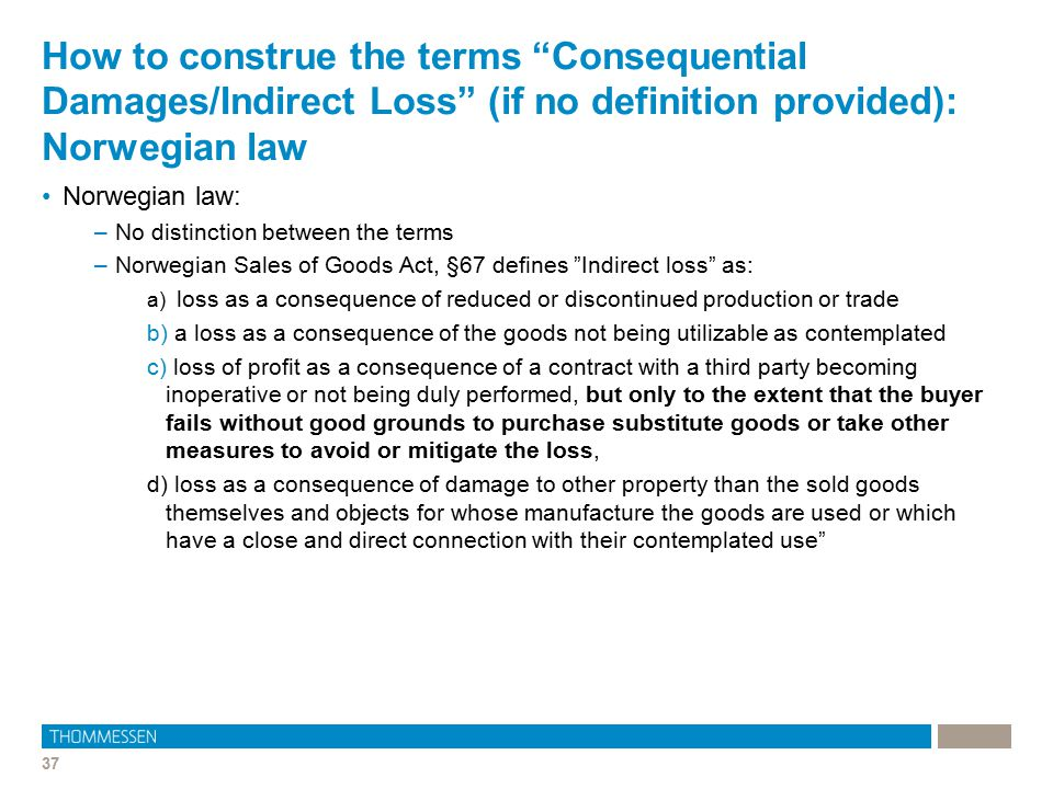"37 How to construe the terms ""Consequential Damages/Indirect Loss"" (if no definition provided): Norwegian law Norwegian law: –No distinction between t"